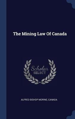 The Mining Law of Canada by Alfred Bishop Morine image