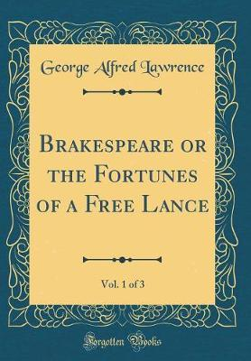 Brakespeare or the Fortunes of a Free Lance, Vol. 1 of 3 (Classic Reprint) by George Alfred Lawrence