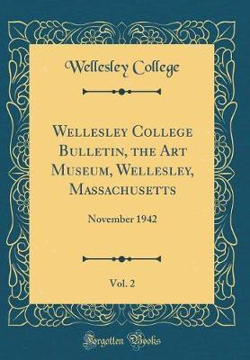 Wellesley College Bulletin, the Art Museum, Wellesley, Massachusetts, Vol. 2 by Wellesley College