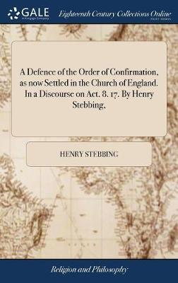 A Defence of the Order of Confirmation, as Now Settled in the Church of England. in a Discourse on Act. 8. 17. by Henry Stebbing, by Henry Stebbing