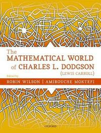 The Mathematical World of Charles L. Dodgson (Lewis Carroll) by Robin Wilson