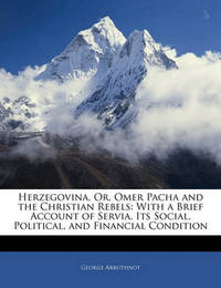 Herzegovina, Or, Omer Pacha and the Christian Rebels: With a Brief Account of Servia, Its Social, Political, and Financial Condition by George Arbuthnot