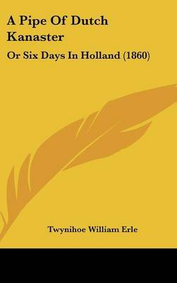 A Pipe Of Dutch Kanaster: Or Six Days In Holland (1860) by Twynihoe William Erle image