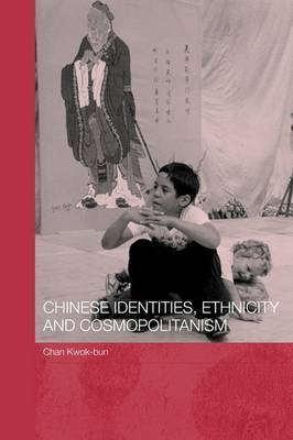 Chinese Identities, Ethnicity and Cosmopolitanism by Kwok Bun Chan