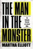 The Man in the Monster: An Intimate Portrait of a Serial Killer by Ms Martha Elliott