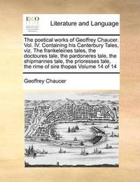 The Poetical Works of Geoffrey Chaucer. Vol. IV. Containing His Canterbury Tales, Viz. the Frankeleines Tales, the Doctoures Tale, the Pardoneres Tale, the Shipmannes Tale, the Prioresses Tale, the Rime of Sire Thopas Volume 14 of 14 by Geoffrey Chaucer