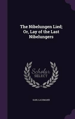 The Nibelungen Lied; Or, Lay of the Last Nibelungers by Karl Lachmann