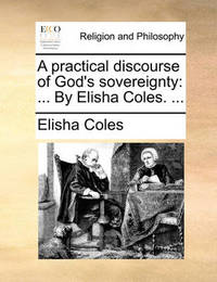 A Practical Discourse of God's Sovereignty: By Elisha Coles. ... by Elisha Coles Jr