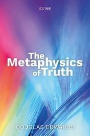 The Metaphysics of Truth by Douglas Edwards