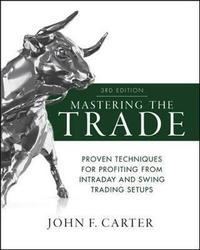Mastering the Trade, Third Edition: Proven Techniques for Profiting from Intraday and Swing Trading Setups by John F Carter