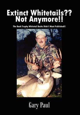 Extinct Whitetails?? Not Anymore!!: the Book Trophy Whitetail Bucks Didn't Want Published!! by Gary Paul