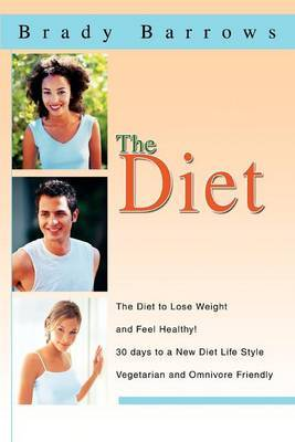 The Diet: The Diet to Lose Weight and Feel Healthy! 30 Days to a New Diet Life Style Vegetarian and Omnivore Friendly by Brady Barrows