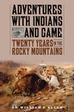Adventures with Indians and Game: Twenty Years in the Rocky Mountains by William A Allen