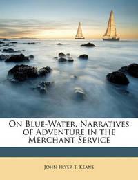 On Blue-Water, Narratives of Adventure in the Merchant Service by John Fryer T Keane