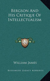 Bergson and His Critique of Intellectualism by William James