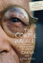 The Corpse Walker, and Other True Stories of Life in China by Yiwu Liao