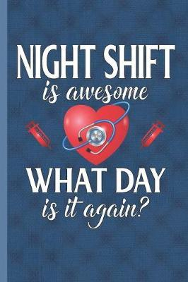 Night Shift Is Awesome What Day Is It Again by Nursing Care Press
