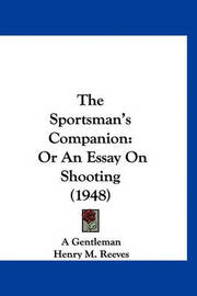 The Sportsman's Companion: Or an Essay on Shooting (1948) by Gentleman A Gentleman
