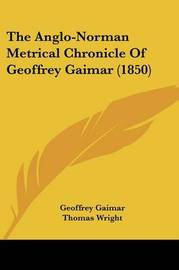 The Anglo-Norman Metrical Chronicle of Geoffrey Gaimar (1850) by Geoffrey Gaimar