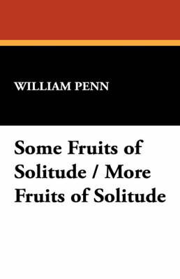 Some Fruits of Solitude / More Fruits of Solitude by William Penn