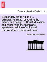 Seasonably Alarming and ... Exhilarating Truths Respecting the Nature and Design of Christ's Passion and Concerning the Fallen and Apostate Condition of Universal Christendom in These Last Days. by William Law