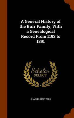 A General History of the Burr Family, with a Genealogical Record from 1193 to 1891 by Charles Burr Todd