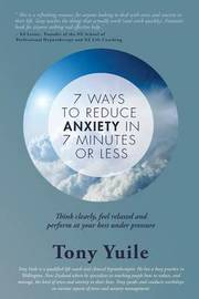 7 Ways to Reduce Anxiety in 7 Minutes or Less by MR Tony Yuile