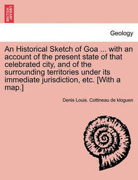 An Historical Sketch of Goa ... with an Account of the Present State of That Celebrated City, and of the Surrounding Territories Under Its Immediate Jurisdiction, Etc. [With a Map.] by Denis Louis Cottineau De Kloguen