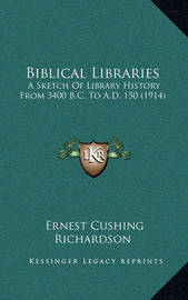 Biblical Libraries: A Sketch of Library History from 3400 B.C. to A.D. 150 (1914) by Ernest Cushing Richardson