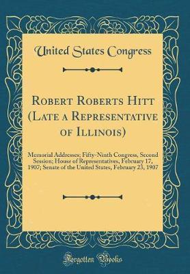 Robert Roberts Hitt (Late a Representative of Illinois) by United States Congress
