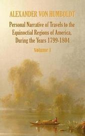 Personal Narrative of Travels to the Equinoctial Regions of America, During the Year 1799-1804 - Volume 1 by Alexander Von Humboldt