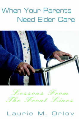 When Your Parents Need Elder Care: Lessons from the Front Lines by Laurie M. Orlov