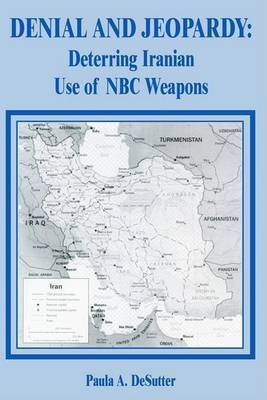 Denial and Jeopardy: Deterring Iranian Use of NBC Weapons by Paula A. Desutter
