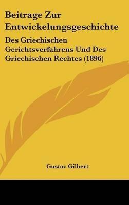 Beitrage Zur Entwickelungsgeschichte: Des Griechischen Gerichtsverfahrens Und Des Griechischen Rechtes (1896) by Gustav Gilbert
