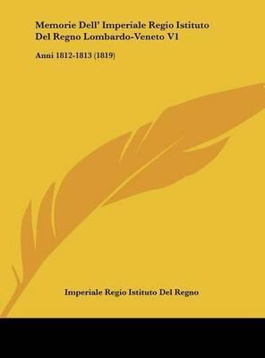 Memorie Dell' Imperiale Regio Istituto del Regno Lombardo-Veneto V1: Anni 1812-1813 (1819) by Regio Istituto Del Regno Imperiale Regio Istituto Del Regno