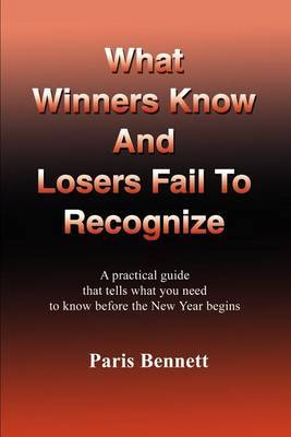 What Winners Know and Losers Fail to Recognize: A Practical Guide That Tells What You Need to Know Before the New Year Begins by Paris Bennett image