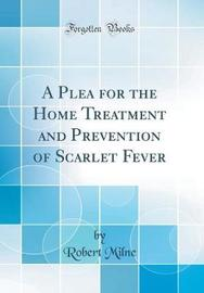 A Plea for the Home Treatment and Prevention of Scarlet Fever (Classic Reprint) by Robert Milne image