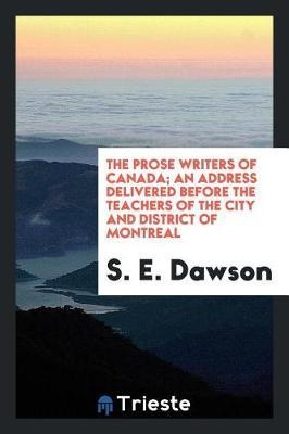 The Prose Writers of Canada; An Address Delivered Before the Teachers of the City and District of Montreal by S E Dawson