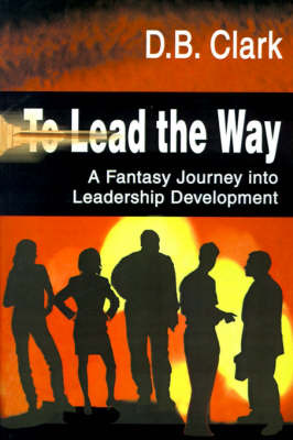 To Lead the Way: A Fantasy Journey Into Leadership Development by D. B. Clark image