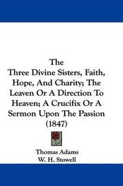 The Three Divine Sisters, Faith, Hope, And Charity; The Leaven Or A Direction To Heaven; A Crucifix Or A Sermon Upon The Passion (1847) by Thomas Adams image