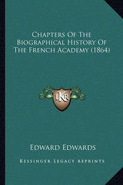 Chapters of the Biographical History of the French Academy (1864) by Edward Edwards