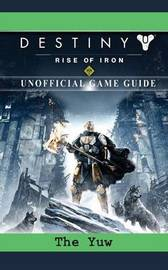 Destiny Rise of Iron Game Guide Unofficial by The Yuw