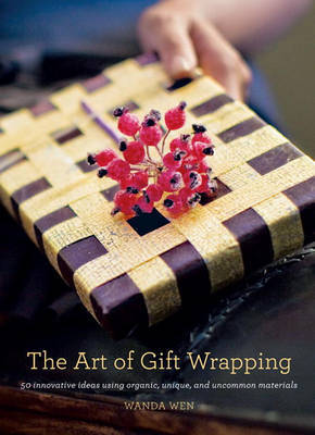 The Art of Gift Wrapping: 50 Innovative Ideas Using Organic, Unique, and Uncommon Materials by Wanda Wen