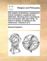The System of Doctrines, Contained in Divine Revelation, Explained and Defended. Showing Their Consistence and Connection with Each Other. to Which Is Added, a Treatise on the Millennium. Volume 2 of 2 by Samuel Hopkins