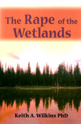 The Rape of the Wetlands by Keith A. Wilkins