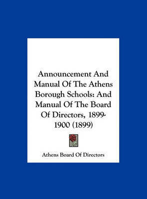 Announcement and Manual of the Athens Borough Schools: And Manual of the Board of Directors, 1899-1900 (1899) by Board Of Directors Athens Board of Directors