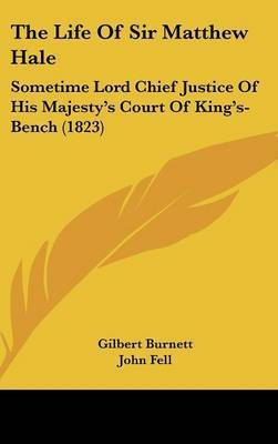The Life Of Sir Matthew Hale: Sometime Lord Chief Justice Of His Majesty's Court Of King's-Bench (1823) by Gilbert Burnett