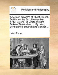A Sermon Preach'd at Christ-Church, Dublin, on the 5th of November, 1743. Before His Grace William Duke of Devonshire, ... by John, Lord Bishop of Down and Connor. by John Ryder