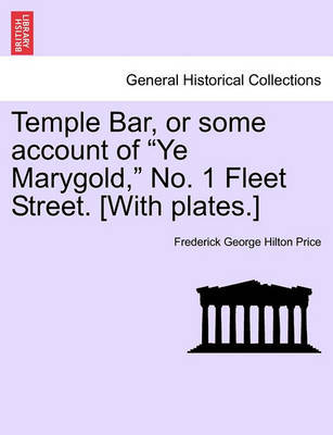 """Temple Bar, or Some Account of """"Ye Marygold,"""" No. 1 Fleet Street. [With Plates.] by Frederick George Hilton Price"""