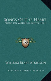 Songs of the Heart: Poems on Various Subjects (1871) by William Blake Atkinson image